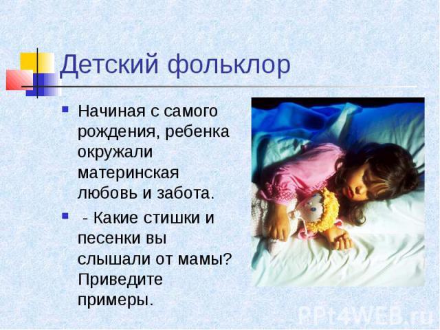 Детский фольклор Начиная с самого рождения, ребенка окружали материнская любовь и забота. - Какие стишки и песенки вы слышали от мамы? Приведите примеры.