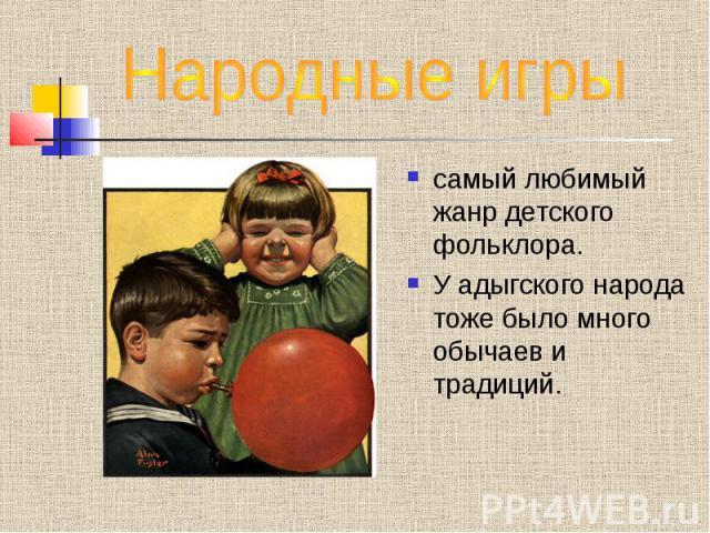 Народные игры самый любимый жанр детского фольклора.У адыгского народа тоже было много обычаев и традиций.
