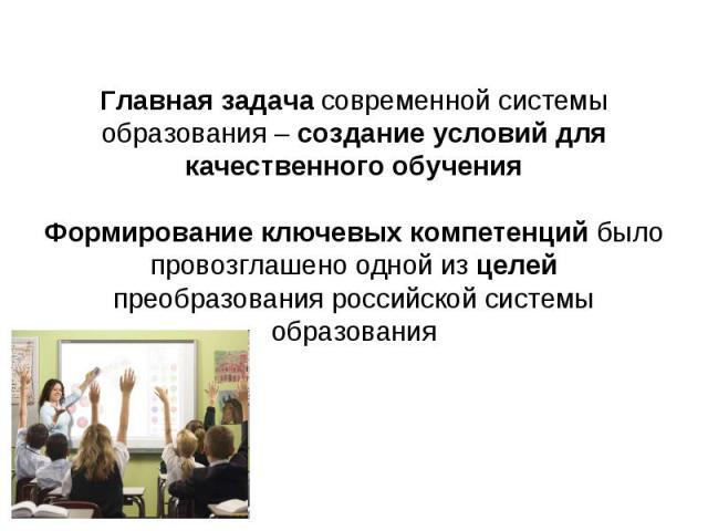 Главная задача современной системы образования – создание условий для качественного обученияФормирование ключевых компетенций было провозглашено одной из целей преобразования российской системы образования