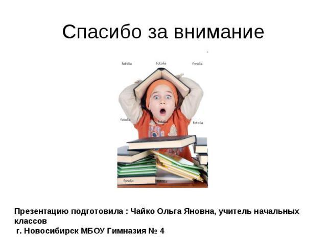 Спасибо за внимание Презентацию подготовила : Чайко Ольга Яновна, учитель начальных классов г. Новосибирск МБОУ Гимназия № 4
