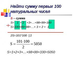 Найти сумму первых 100 натуральных чисел S – суммаS= 1 + 2 +3+…+98+99+100S=100+9