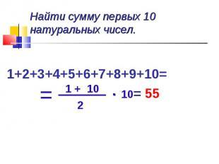 Найти сумму первых 10 натуральных чисел. 1+2+3+4+5+6+7+8+9+10= = 55