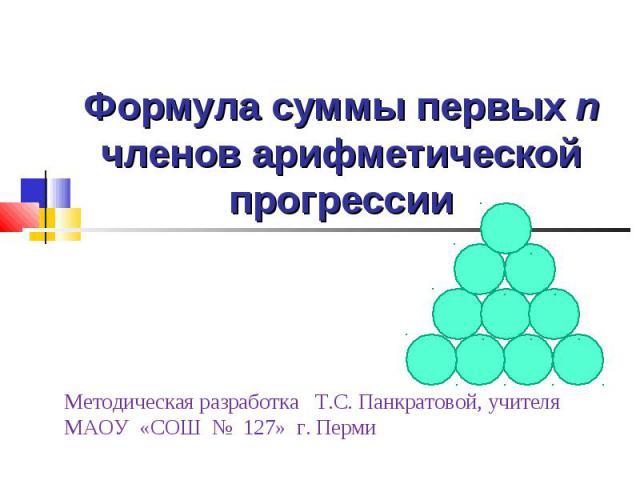 Формула суммы первых n членов арифметической прогрессии Методическая разработка Т.С. Панкратовой, учителяМАОУ «СОШ № 127» г. Перми