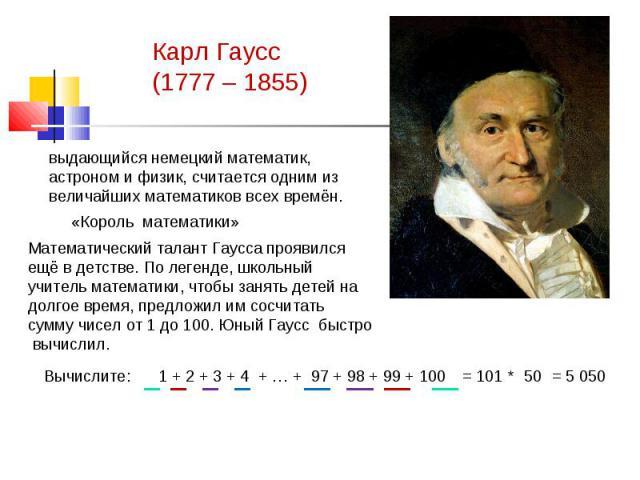 Карл Гаусс(1777 – 1855) выдающийся немецкий математик, астроном и физик, считается одним из величайших математиков всех времён.«Король математики»Математический талант Гаусса проявился ещё в детстве. По легенде, школьный учитель математики, чтобы з…