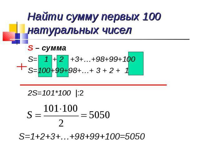 Найти сумму первых 100 натуральных чисел S – суммаS= 1 + 2 +3+…+98+99+100S=100+99+98+…+ 3 + 2 + 12S=101*100 |:2
