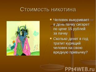 Стоимость никотина Человек выкуривает в день пачку сигарет по цене 15 рублей за
