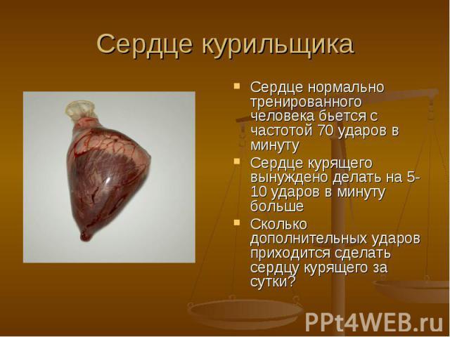 Сердце курильщика Сердце нормально тренированного человека бьется с частотой 70 ударов в минутуСердце курящего вынуждено делать на 5-10 ударов в минуту большеСколько дополнительных ударов приходится сделать сердцу курящего за сутки?