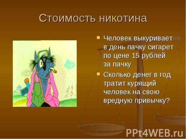Стоимость никотина Человек выкуривает в день пачку сигарет по цене 15 рублей за пачкуСколько денег в год тратит курящий человек на свою вредную привычку?