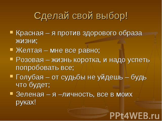 Сделай свой выбор! Красная – я против здорового образа жизни;Желтая – мне все равно;Розовая – жизнь коротка, и надо успеть попробовать все;Голубая – от судьбы не уйдешь – будь что будет;Зеленая – я –личность, все в моих руках!