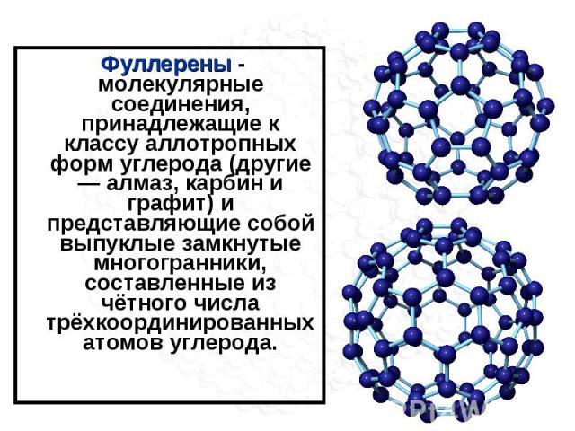 Фуллерены - молекулярные соединения, принадлежащие к классу аллотропных форм углерода (другие — алмаз, карбин и графит) и представляющие собой выпуклые замкнутые многогранники, составленные из чётного числа трёхкоординированных атомов углерода.