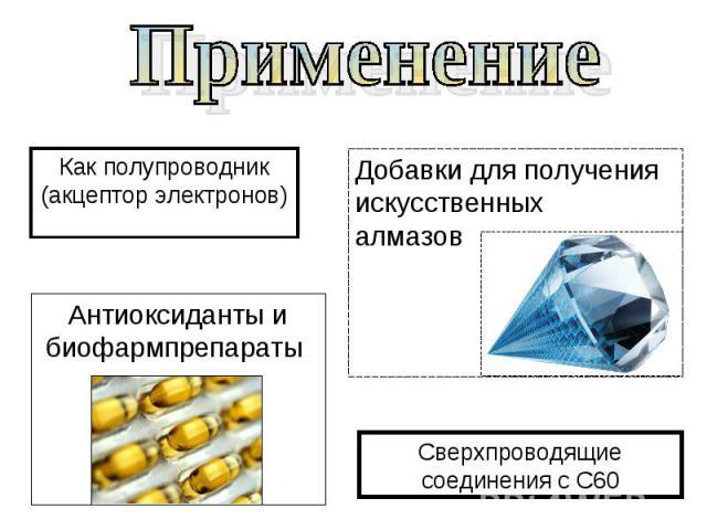 Применение Как полупроводник (акцептор электронов) Добавки для получения искусственных алмазов Антиоксиданты ибиофармпрепараты Сверхпроводящие соединения с С60