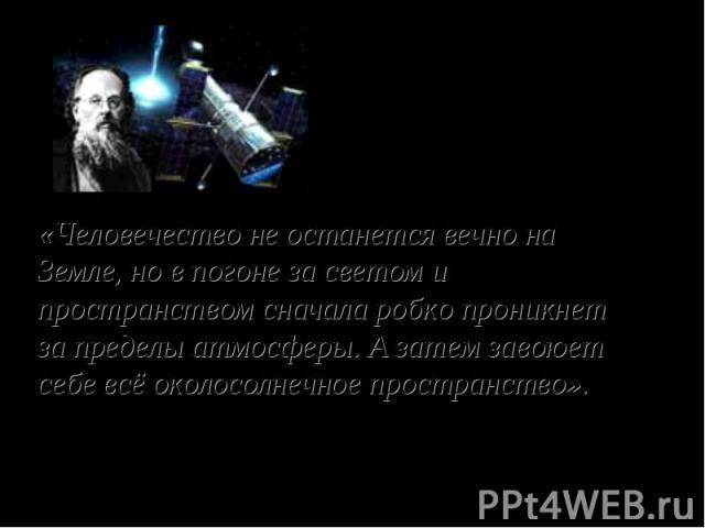 «Человечество не останется вечно на Земле, но в погоне за светом и пространством сначала робко проникнет за пределы атмосферы. А затем завоюет себе всё околосолнечное пространство». К. Э. Циолковский