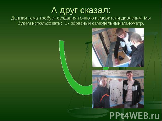 А друг сказал:Данная тема требует создания точного измерителя давления. Мы будем использовать: U- образный самодельный манометр.