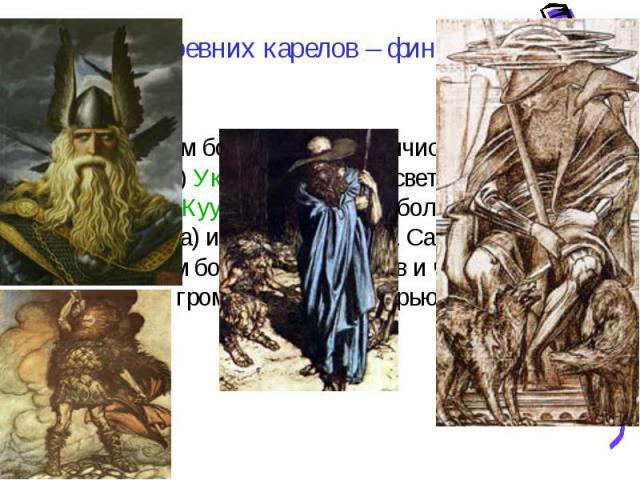 Боги древних карелов – финнов. К финским богам Кастрен причисляет: 1) Юмала, 2) Укко, 3) небесные светила — Пейва (солнце), Куу (месяц), Отава (большая медведица) и Техти (звезды). . Самым страшным богом для колдунов и чертей является громовник Укко…