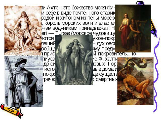 Бог Ахти или Ахто - это божество моря финны представляли себе в виде почтенного старика с травяной бородой и хитоном из пены морской. Он хозяин воды, король морских волн и властелин птиц. К злым демонам водяникам принадлежат: Hiisi и Wesi, или Meri …