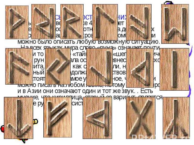 Письменность древних. Руны были известны уже 4 тысячи лет назад, их вырезали из костей животных или на деревянных брусках и окрашивали кровью. Их комбинациями можно было описать любую возможную ситуацию. На всех языках мира слово «руна» означает п…