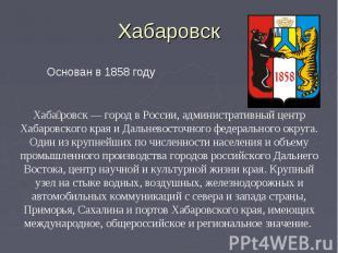 Хабаровск Основан в 1858 годуХабаровск — город в России, административный центр
