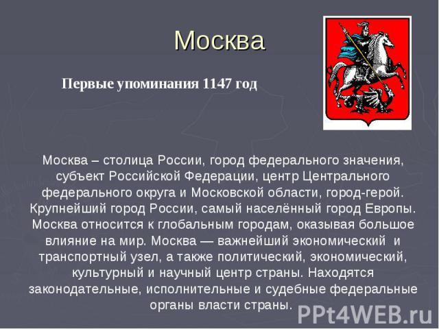 Москва Первые упоминания 1147 годМосква – столица России, город федерального значения, субъект Российской Федерации, центр Центрального федерального округа и Московской области, город-герой. Крупнейший город России, самый населённый город Европы. Мо…