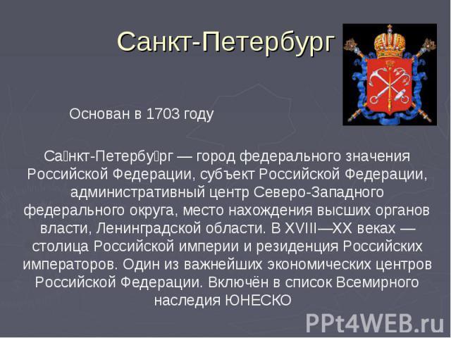 Санкт-Петербург Основан в 1703 годуСанкт-Петербург — город федерального значения Российской Федерации, субъект Российской Федерации, административный центр Северо-Западного федерального округа, место нахождения высших органов власти, Ленинградской о…