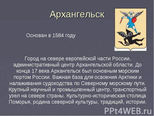 Архангельск Основан в 1584 годуГород на севере европейской части России, административный центр Архангельской области. До конца 17 века Архангельск был основным морским портом России. Важная база для освоения Арктики и налаживания судоходства по Сев…