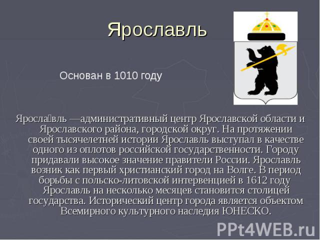 Ярославль Основан в 1010 годуЯрославль —административный центр Ярославской области и Ярославского района, городской округ. На протяжении своей тысячелетней истории Ярославль выступал в качестве одного из оплотов российской государственности. Городу …