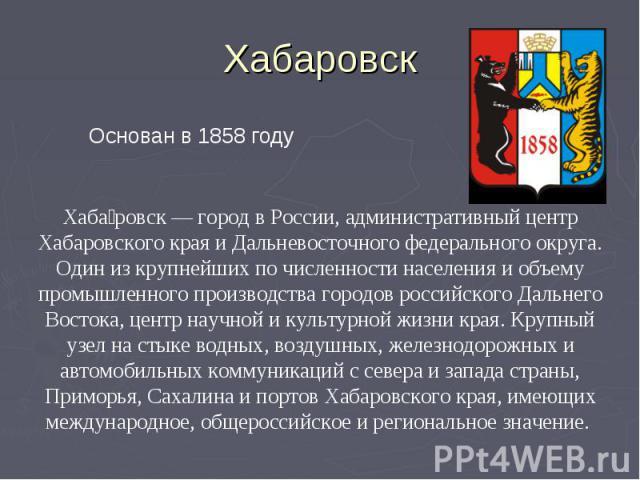 Хабаровск Основан в 1858 годуХабаровск — город в России, административный центр Хабаровского края и Дальневосточного федерального округа. Один из крупнейших по численности населения и объему промышленного производства городов российского Дальнего Во…