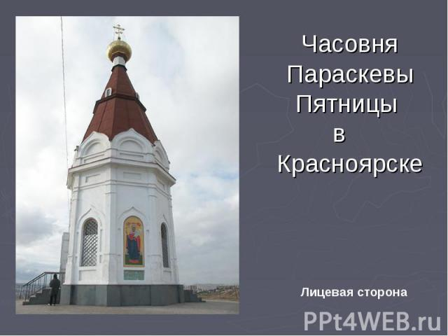 Часовня Параскевы Пятницы в Красноярске Лицевая сторона
