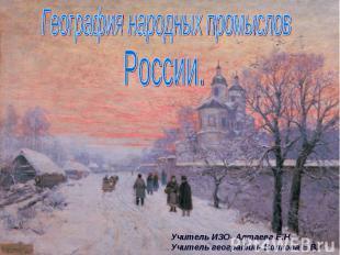 География народных промыслов России Учитель ИЗО- Алтаева Е.Н.Учитель географии-