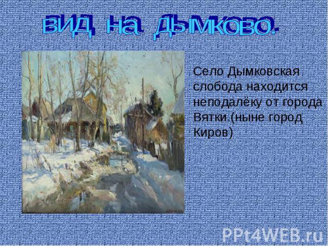 вид на дымково. Село Дымковскаяслобода находитсянеподалёку от городаВятки.(ныне город Киров)