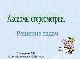 Аксиомы стереометрии.Решение задачСухорукова Е.В.МОУ «Борисовская СОШ №2»
