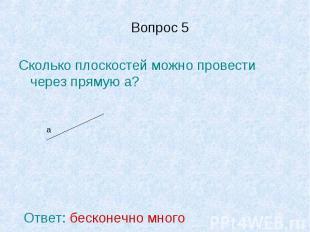Вопрос 5 Сколько плоскостей можно провести через прямую а?Ответ: бесконечно мног