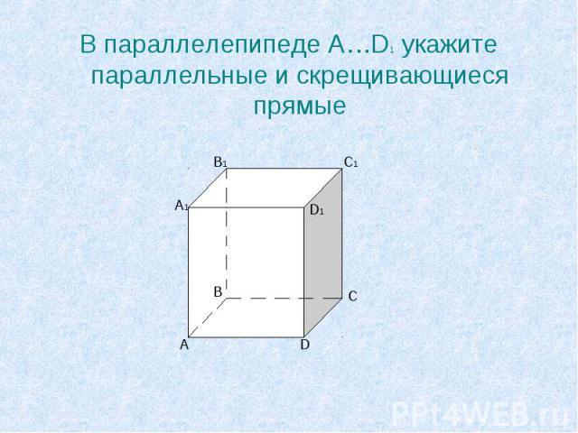 В параллелепипеде A…D1 укажите параллельные и скрещивающиеся прямые