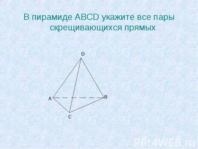 В пирамиде ABCD укажите все пары скрещивающихся прямых