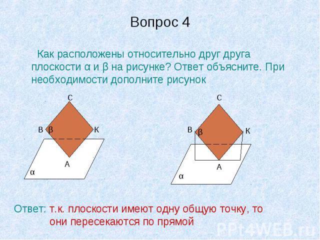 Вопрос 4 Как расположены относительно друг друга плоскости α и β на рисунке? Ответ объясните. При необходимости дополните рисунокОтвет: т.к. плоскости имеют одну общую точку, то они пересекаются по прямой