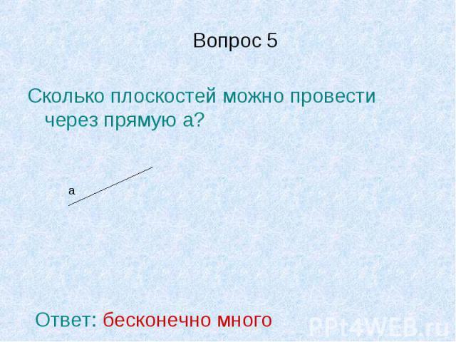 Вопрос 5 Сколько плоскостей можно провести через прямую а?Ответ: бесконечно много