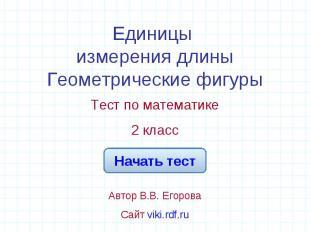 Единицы измерения длиныГеометрические фигуры Тест по математике2 классАвтор В.В.