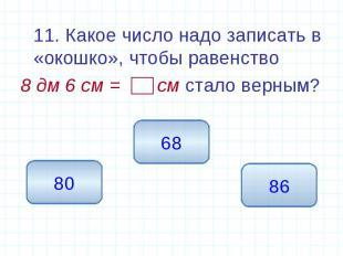 11. Какое число надо записать в «окошко», чтобы равенство 8 дм 6 см = см стало в