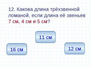 12. Какова длина трёхзвенной ломаной, если длина её звеньев 7 см, 4 см и 5 см?