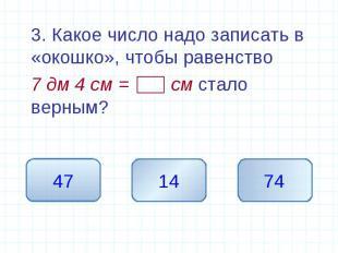 3. Какое число надо записать в «окошко», чтобы равенство 7 дм 4 см = см стало ве