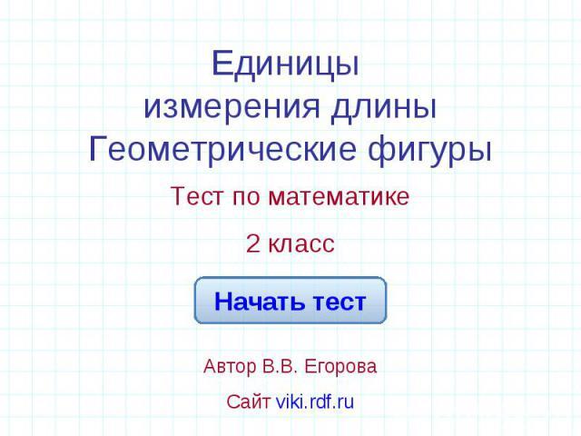 Единицы измерения длиныГеометрические фигуры Тест по математике2 классАвтор В.В. ЕгороваСайт viki.rdf.ru