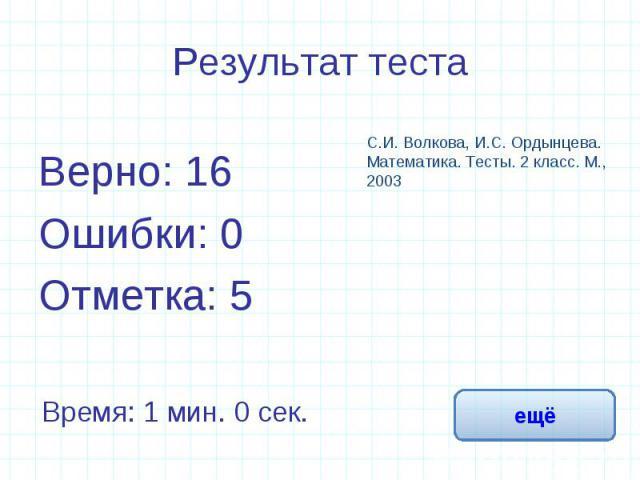 Результат теста Верно: 16Ошибки: 0Отметка: 5С.И. Волкова, И.С. Ордынцева. Математика. Тесты. 2 класс. М., 2003