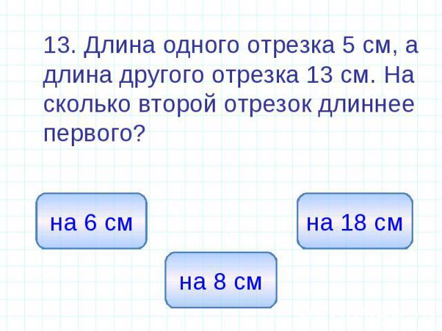 13. Длина одного отрезка 5 см, а длина другого отрезка 13 см. На сколько второй отрезок длиннее первого?
