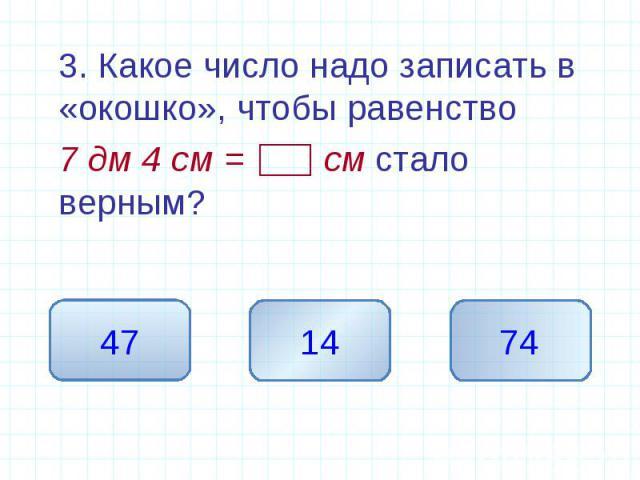 3. Какое число надо записать в «окошко», чтобы равенство 7 дм 4 см = см стало верным?