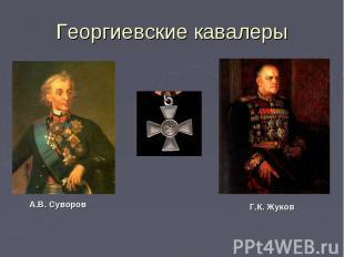Георгиевские кавалеры А.В. СуворовГ.К. Жуков