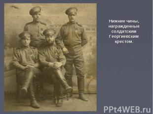 Нижние чины, награжденные солдатским Георгиевским крестом.
