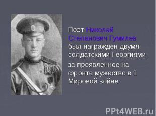 Поэт Николай Степанович Гумилев был награжден двумя солдатскими Георгиями за про