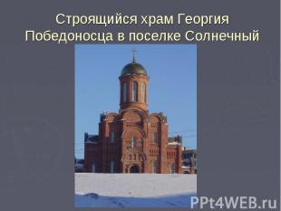 Строящийся храм Георгия Победоносца в поселке Солнечный