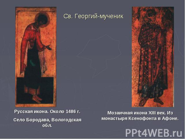 Св. Георгий-мученикРусская икона. Около 1486 г.Село Бородава, Вологодская обл.Мозаичная икона XIII век. Из монастыря Ксенофонта в Афоне.