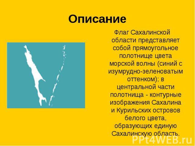 Описание Флаг Сахалинской области представляет собой прямоугольное полотнище цвета морской волны (синий с изумрудно-зеленоватым оттенком); в центральной части полотнища - контурные изображения Сахалина и Курильских островов белого цвета, образующих …