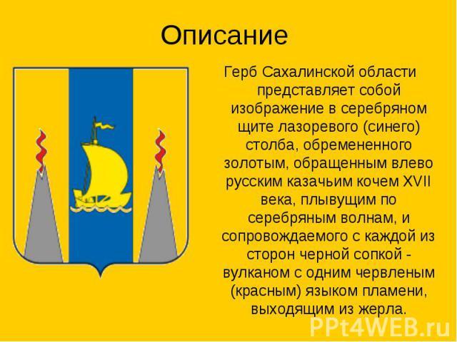 Описание Герб Сахалинской области представляет собой изображение в серебряном щите лазоревого (синего) столба, обремененного золотым, обращенным влево русским казачьим кочем XVII века, плывущим по серебряным волнам, и сопровождаемого с каждой из сто…